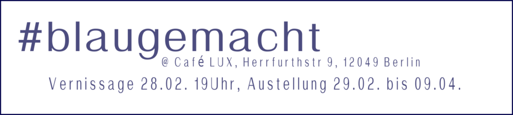 #blaugemacht @ Café LUX, Herrfurthstr 9, 12049 Berlin, Vernissage 28.02. 19Uhr, Austellung 29.02. bis 09.04.